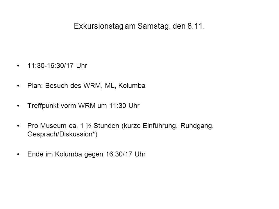 Exkursionstag am Samstag, den 8.11. 11:30-16:30/17 Uhr Plan: Besuch des WRM, ML, Kolumba Treffpunkt vorm WRM um 11:30 Uhr Pro Museum ca. 1 ½ Stunden (