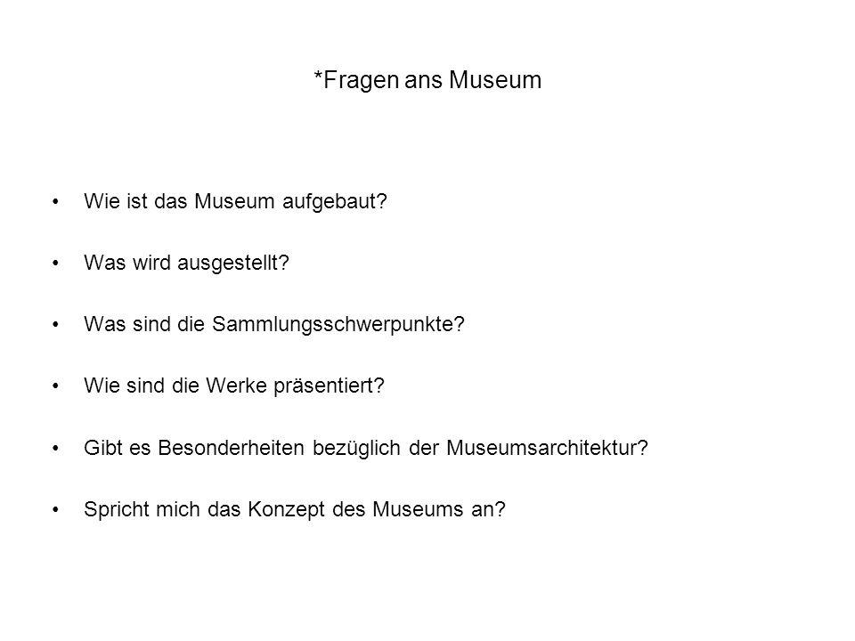 *Fragen ans Museum Wie ist das Museum aufgebaut? Was wird ausgestellt? Was sind die Sammlungsschwerpunkte? Wie sind die Werke präsentiert? Gibt es Bes