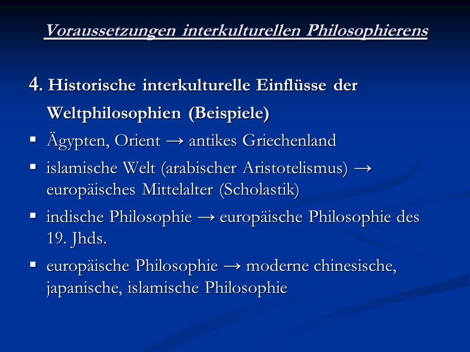 Voraussetzungen interkulturellen Philosophierens 4. Historische interkulturelle Einflüsse der Weltphilosophien (Beispiele) Weltphilosophien (Beispiele