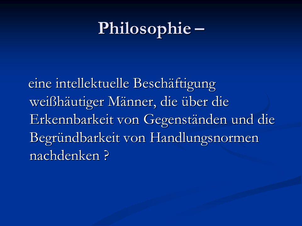 Philosophie – eine intellektuelle Beschäftigung weißhäutiger Männer, die über die Erkennbarkeit von Gegenständen und die Begründbarkeit von Handlungsn