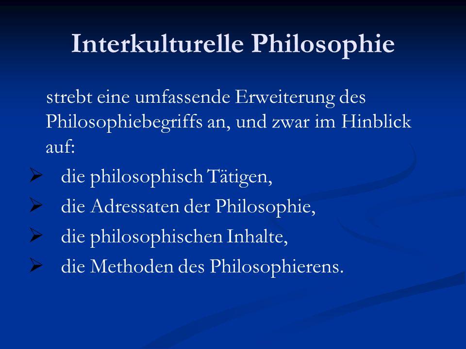 Interkulturelle Philosophie strebt eine umfassende Erweiterung des Philosophiebegriffs an, und zwar im Hinblick auf: die philosophisch Tätigen, die Ad