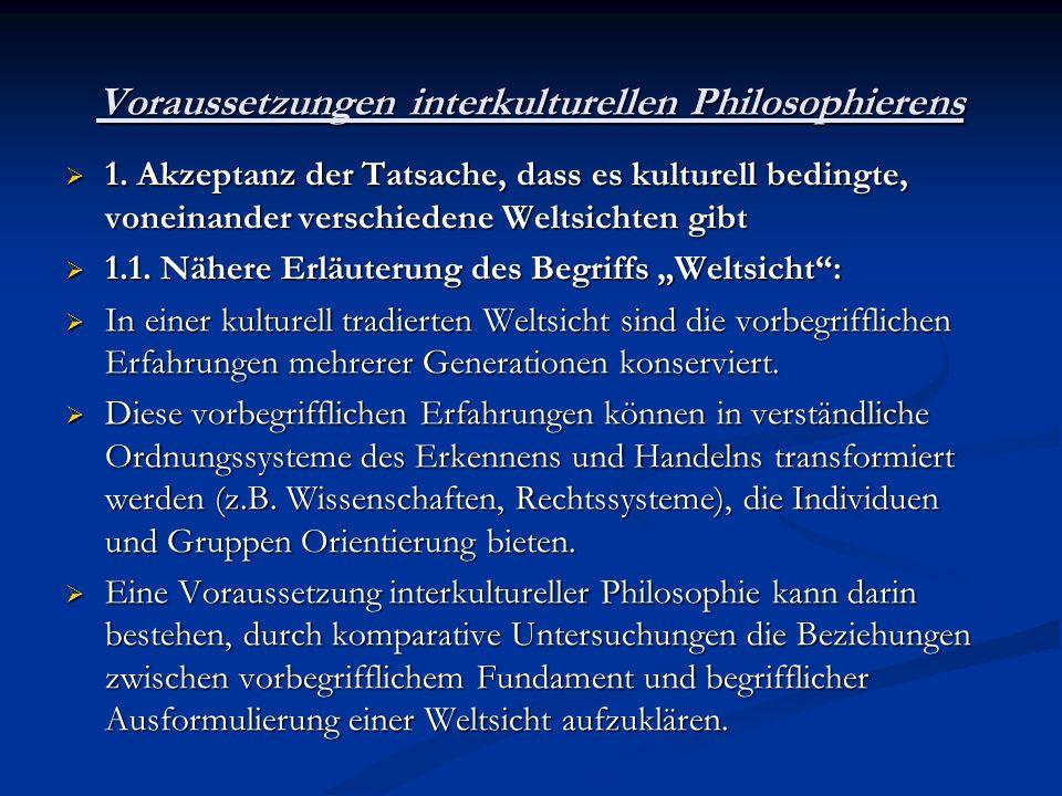 Voraussetzungen interkulturellen Philosophierens 1. Akzeptanz der Tatsache, dass es kulturell bedingte, voneinander verschiedene Weltsichten gibt 1. A