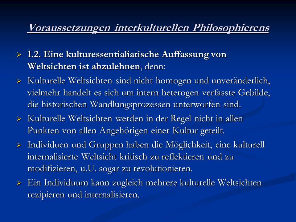Voraussetzungen interkulturellen Philosophierens 1.2. Eine kulturessentialiatische Auffassung von Weltsichten ist abzulehnen, denn: 1.2. Eine kultures