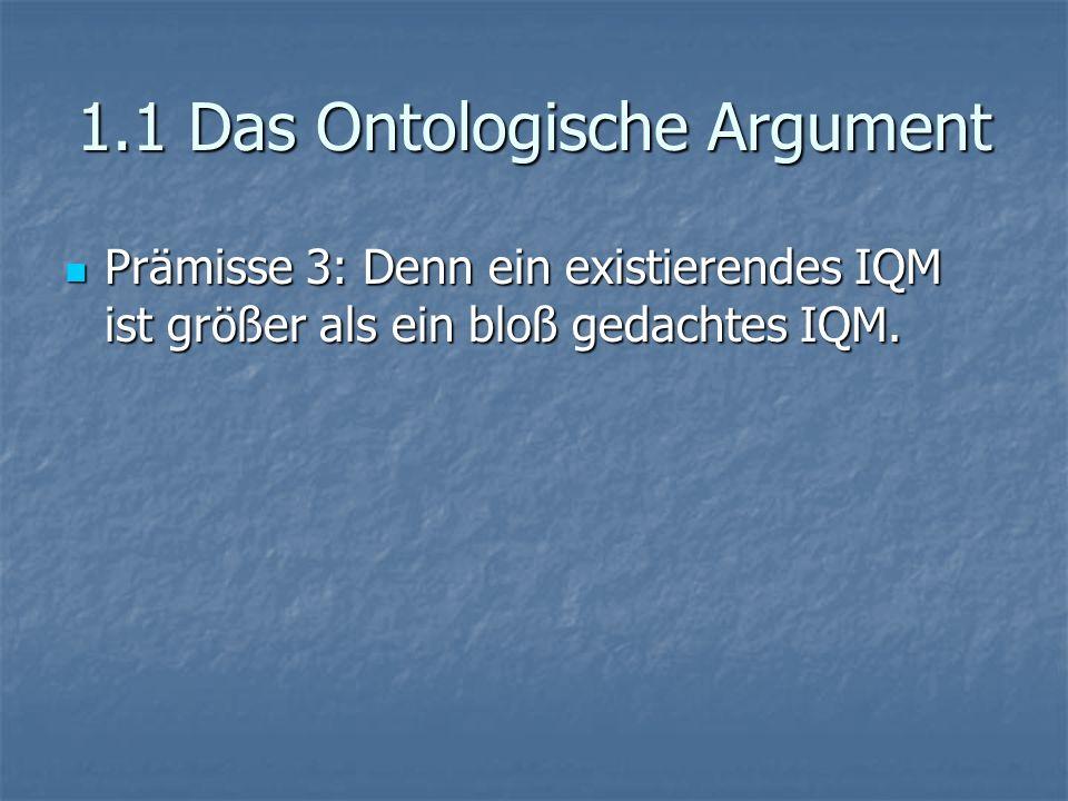 1.1 Das Ontologische Argument Prämisse 3: Denn ein existierendes IQM ist größer als ein bloß gedachtes IQM. Prämisse 3: Denn ein existierendes IQM ist
