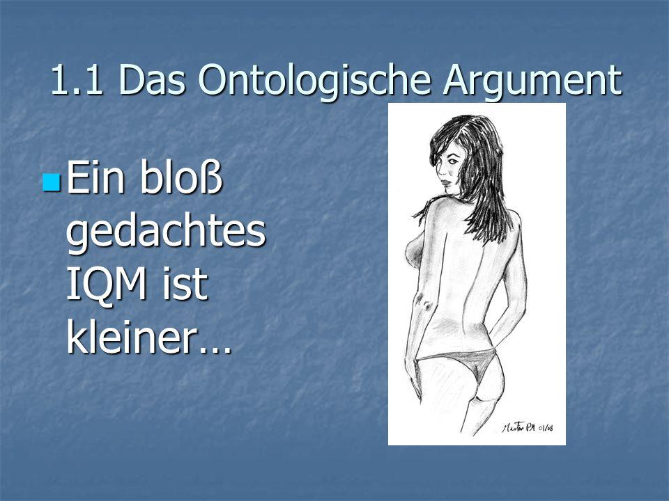 1.1 Das Ontologische Argument Ein bloß gedachtes IQM ist kleiner… Ein bloß gedachtes IQM ist kleiner…