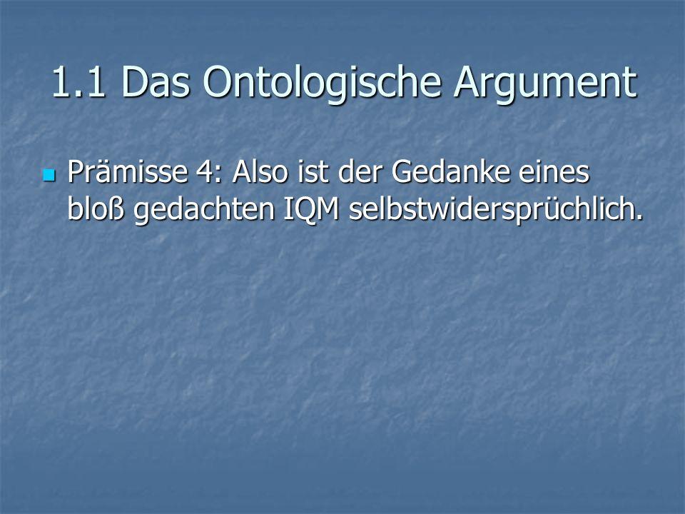 1.1 Das Ontologische Argument Prämisse 4: Also ist der Gedanke eines bloß gedachten IQM selbstwidersprüchlich. Prämisse 4: Also ist der Gedanke eines