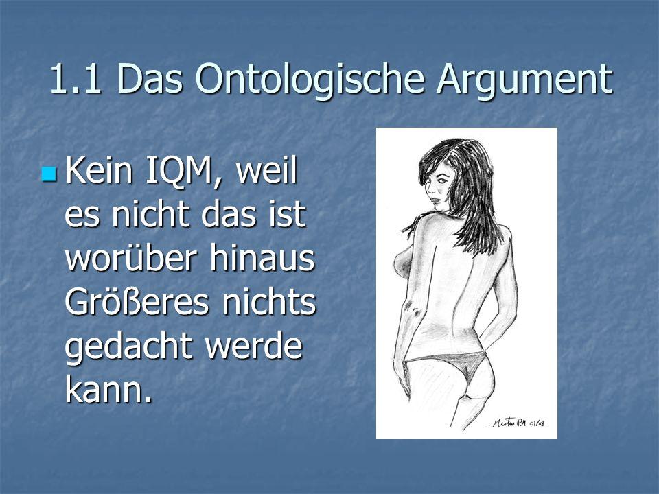 1.1 Das Ontologische Argument Kein IQM, weil es nicht das ist worüber hinaus Größeres nichts gedacht werde kann. Kein IQM, weil es nicht das ist worüb