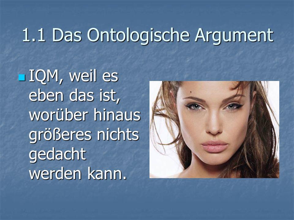 1.1 Das Ontologische Argument IQM, weil es eben das ist, worüber hinaus größeres nichts gedacht werden kann. IQM, weil es eben das ist, worüber hinaus