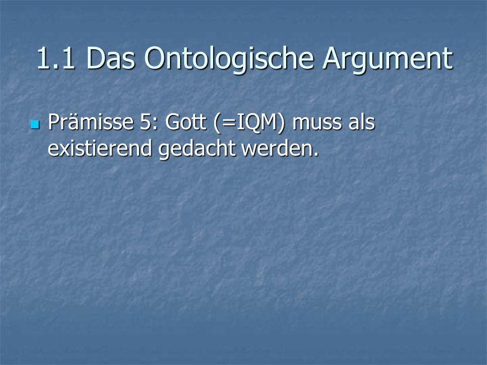 1.1 Das Ontologische Argument Prämisse 5: Gott (=IQM) muss als existierend gedacht werden. Prämisse 5: Gott (=IQM) muss als existierend gedacht werden