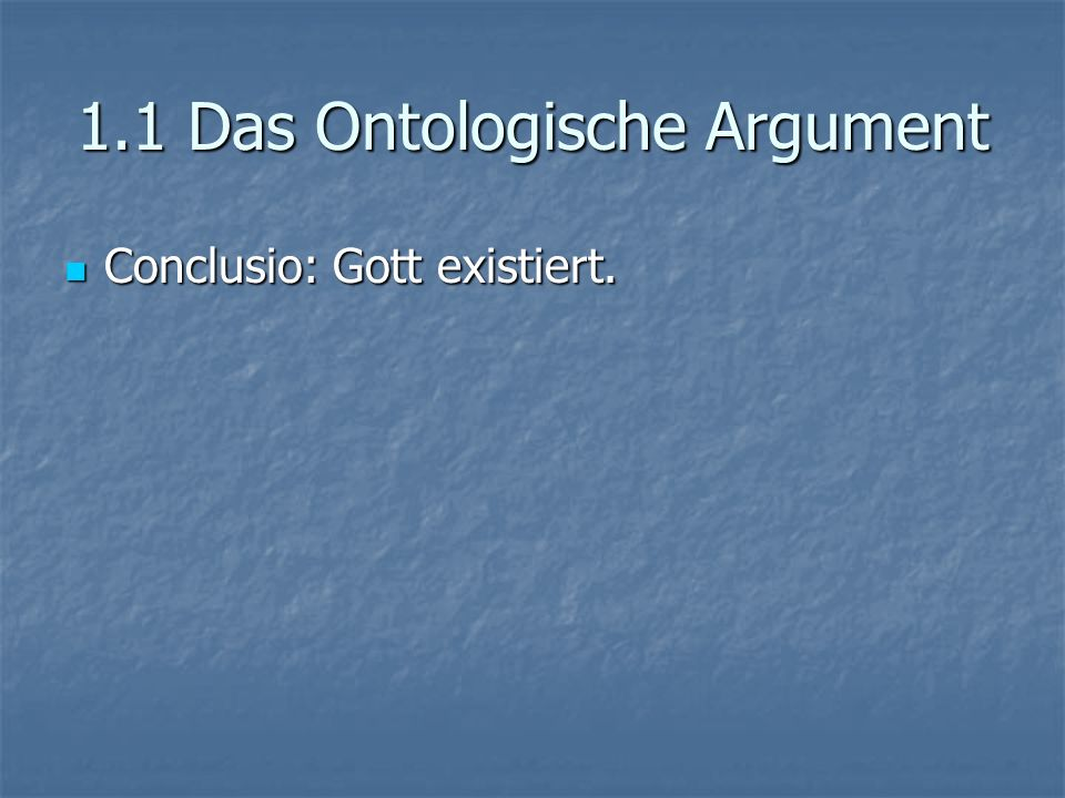 1.1 Das Ontologische Argument Conclusio: Gott existiert. Conclusio: Gott existiert.