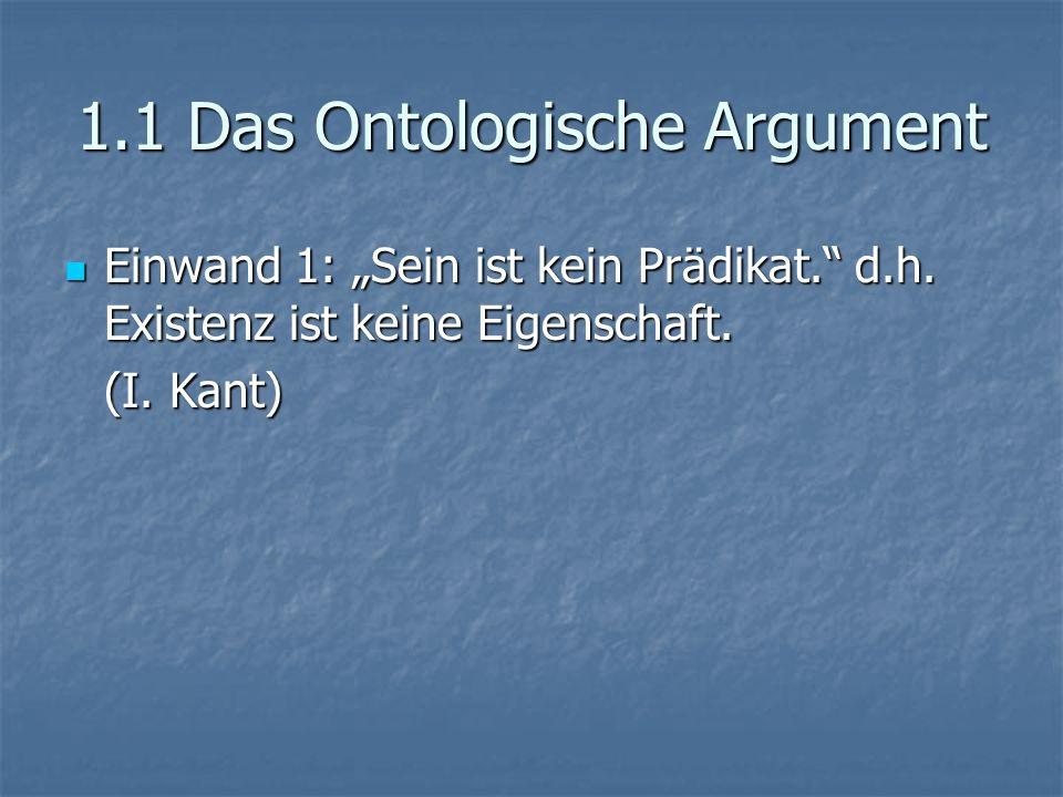 1.1 Das Ontologische Argument Einwand 1: Sein ist kein Prädikat. d.h. Existenz ist keine Eigenschaft. Einwand 1: Sein ist kein Prädikat. d.h. Existenz