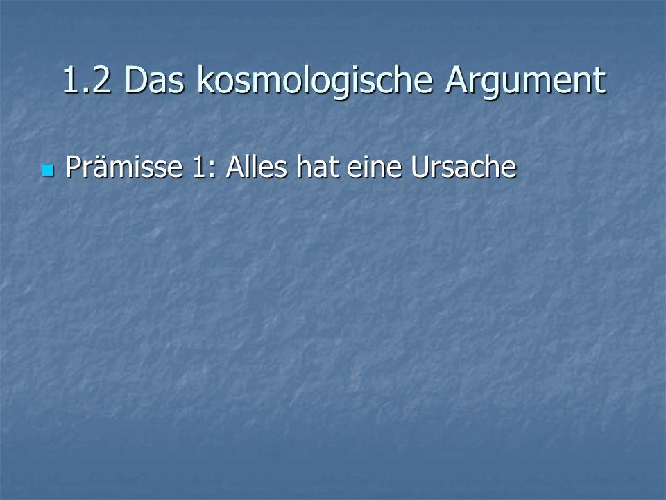 1.2 Das kosmologische Argument Prämisse 1: Alles hat eine Ursache Prämisse 1: Alles hat eine Ursache