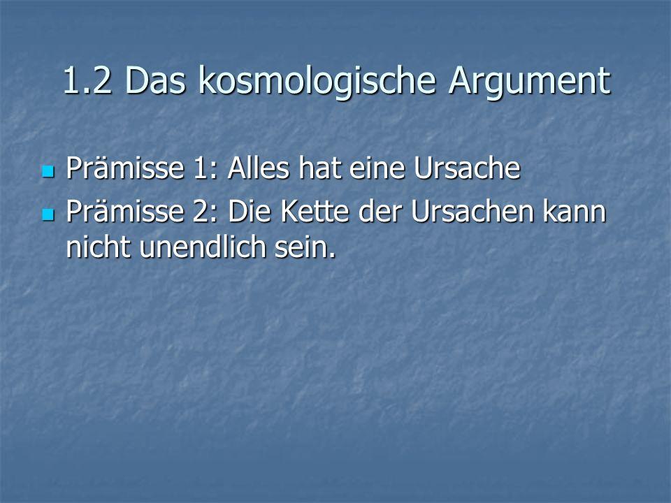 1.2 Das kosmologische Argument Prämisse 1: Alles hat eine Ursache Prämisse 1: Alles hat eine Ursache Prämisse 2: Die Kette der Ursachen kann nicht une