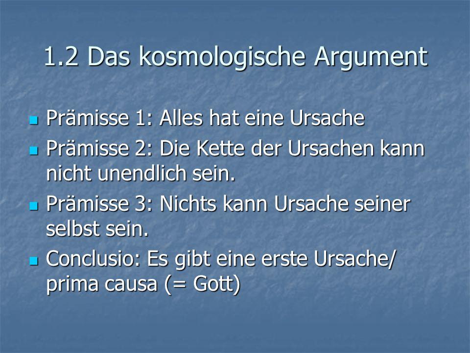 1.2 Das kosmologische Argument Prämisse 1: Alles hat eine Ursache Prämisse 1: Alles hat eine Ursache Prämisse 2: Die Kette der Ursachen kann nicht unendlich sein.
