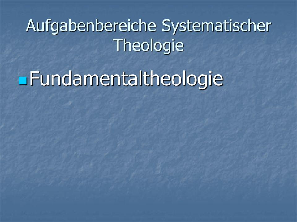 Aufgabenbereiche Systematischer Theologie Fundamentaltheologie Fundamentaltheologie Dogmatik Dogmatik
