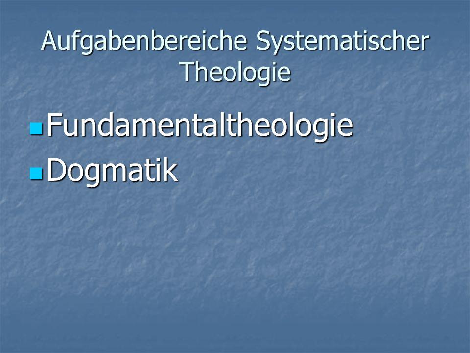 Aufgabenbereiche Systematischer Theologie Fundamentaltheologie Fundamentaltheologie Dogmatik Dogmatik Theologische Ethik Theologische Ethik