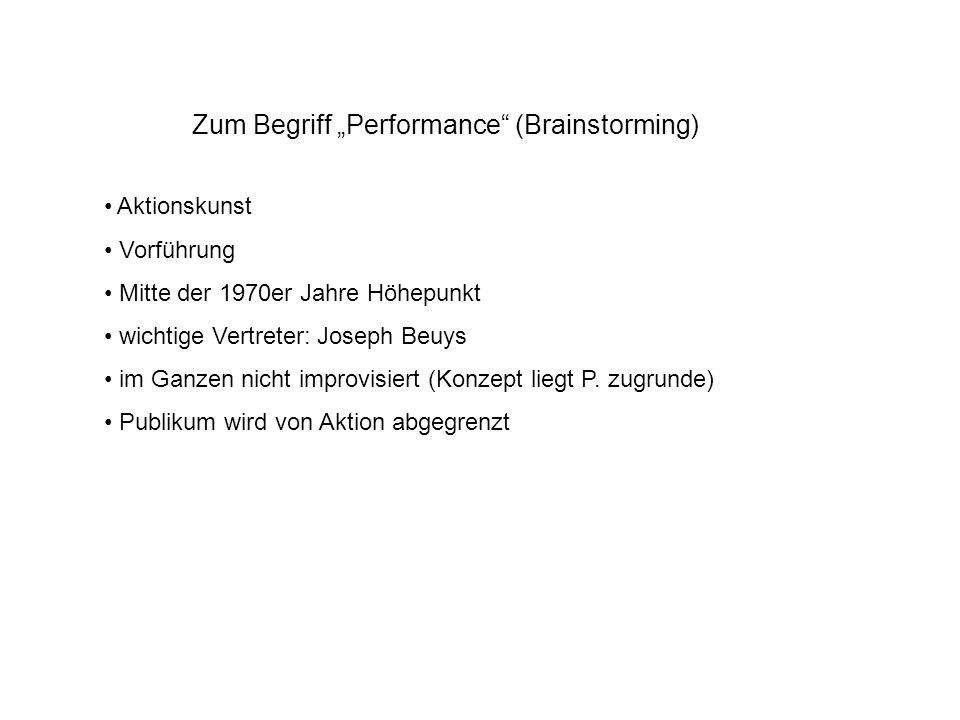 Zum Begriff Performance (Brainstorming) Aktionskunst Vorführung Mitte der 1970er Jahre Höhepunkt wichtige Vertreter: Joseph Beuys im Ganzen nicht improvisiert (Konzept liegt P.