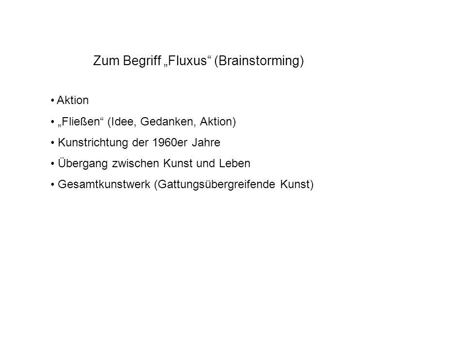 Zum Begriff Fluxus (Brainstorming) Aktion Fließen (Idee, Gedanken, Aktion) Kunstrichtung der 1960er Jahre Übergang zwischen Kunst und Leben Gesamtkunstwerk (Gattungsübergreifende Kunst)