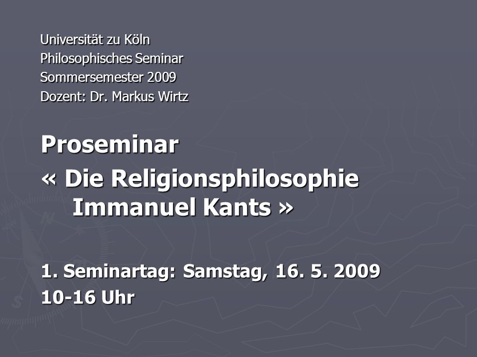 Universität zu Köln Philosophisches Seminar Sommersemester 2009 Dozent: Dr. Markus Wirtz Proseminar « Die Religionsphilosophie Immanuel Kants » 1. Sem
