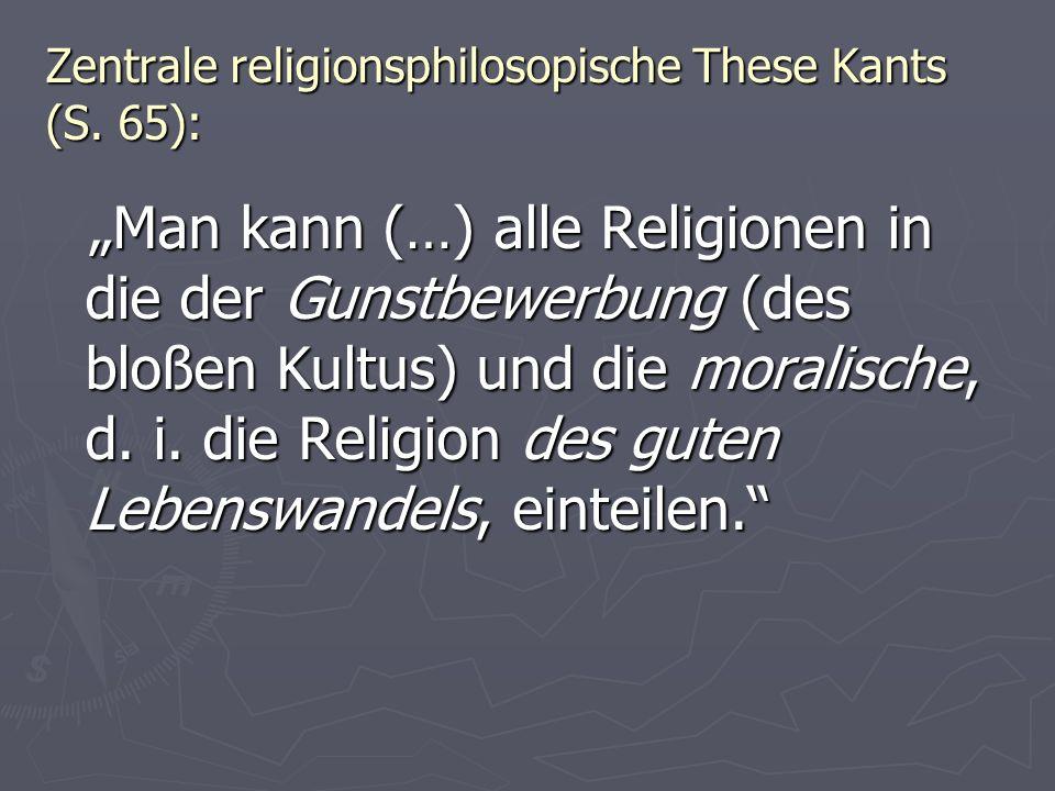 Zentrale religionsphilosopische These Kants (S. 65): Man kann (…) alle Religionen in die der Gunstbewerbung (des bloßen Kultus) und die moralische, d.