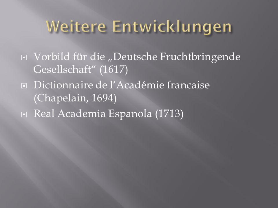 Vorbild für die Deutsche Fruchtbringende Gesellschaft (1617) Dictionnaire de lAcadémie francaise (Chapelain, 1694) Real Academia Espanola (1713)