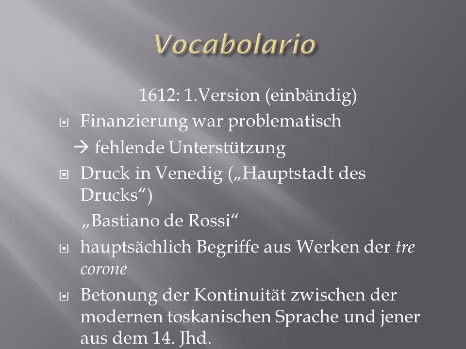 1612: 1.Version (einbändig) Finanzierung war problematisch fehlende Unterstützung Druck in Venedig (Hauptstadt des Drucks) Bastiano de Rossi hauptsäch