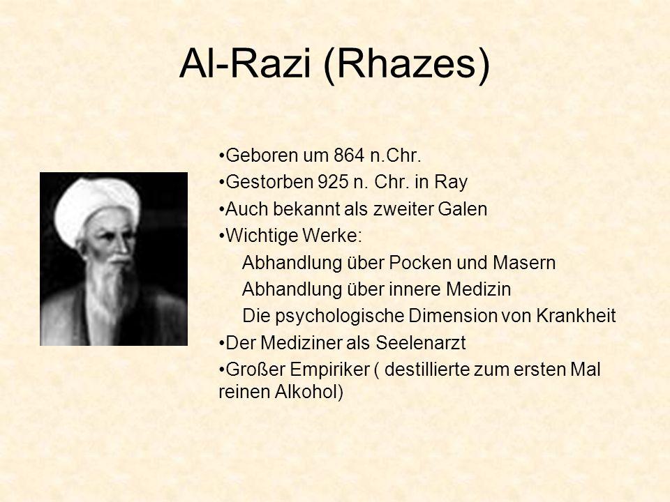 Al-Razi (Rhazes) Geboren um 864 n.Chr. Gestorben 925 n. Chr. in Ray Auch bekannt als zweiter Galen Wichtige Werke: Abhandlung über Pocken und Masern A