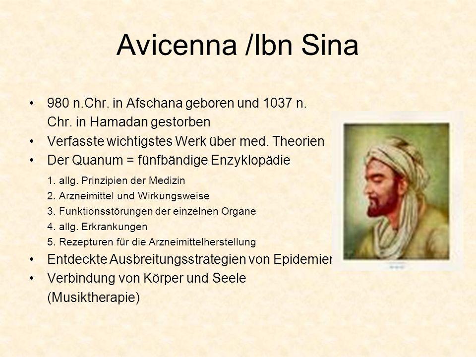 Avicenna /Ibn Sina 980 n.Chr. in Afschana geboren und 1037 n. Chr. in Hamadan gestorben Verfasste wichtigstes Werk über med. Theorien Der Quanum = fün