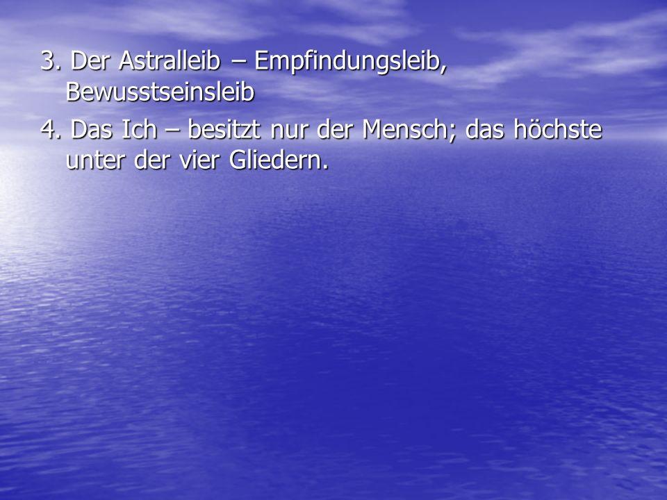 3. Der Astralleib – Empfindungsleib, Bewusstseinsleib 4. Das Ich – besitzt nur der Mensch; das höchste unter der vier Gliedern.