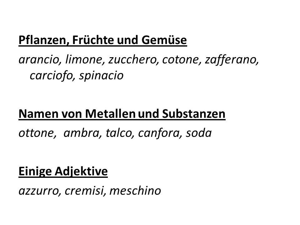 Pflanzen, Früchte und Gemüse arancio, limone, zucchero, cotone, zafferano, carciofo, spinacio Namen von Metallen und Substanzen ottone, ambra, talco,