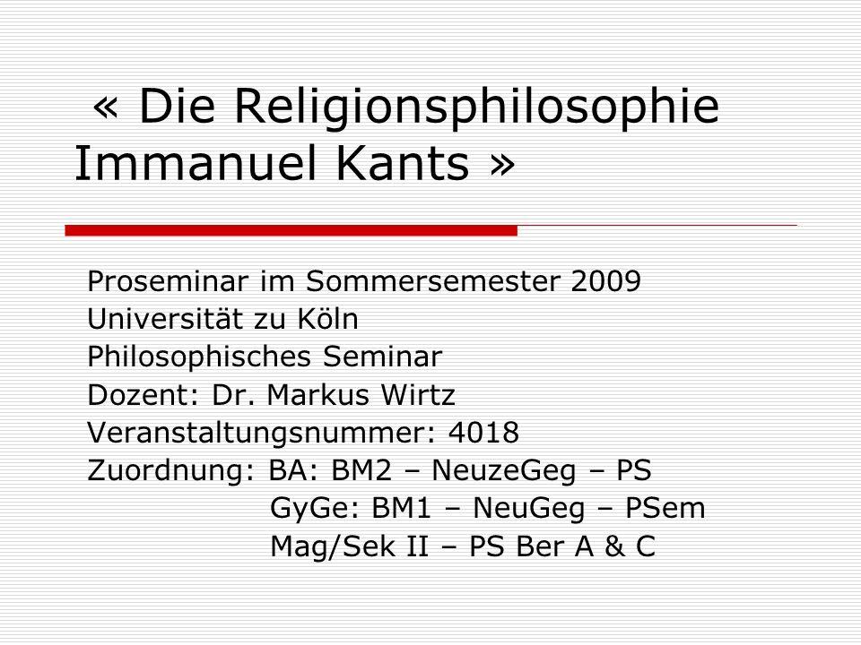 « Die Religionsphilosophie Immanuel Kants » Proseminar im Sommersemester 2009 Universität zu Köln Philosophisches Seminar Dozent: Dr. Markus Wirtz Ver