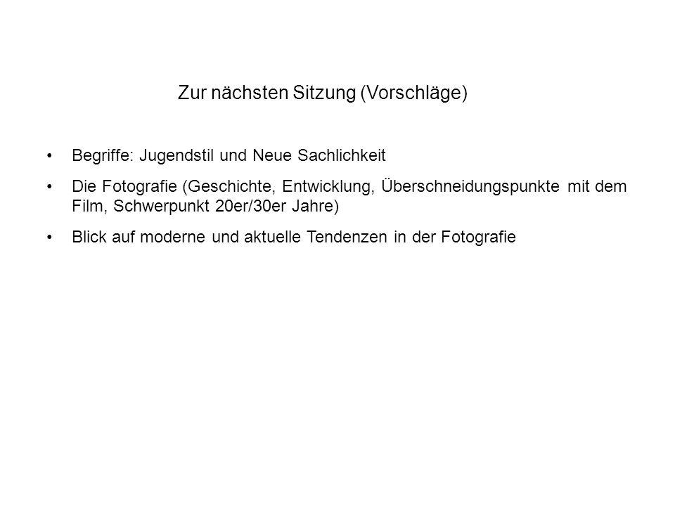 Zur nächsten Sitzung (Vorschläge) Begriffe: Jugendstil und Neue Sachlichkeit Die Fotografie (Geschichte, Entwicklung, Überschneidungspunkte mit dem Fi