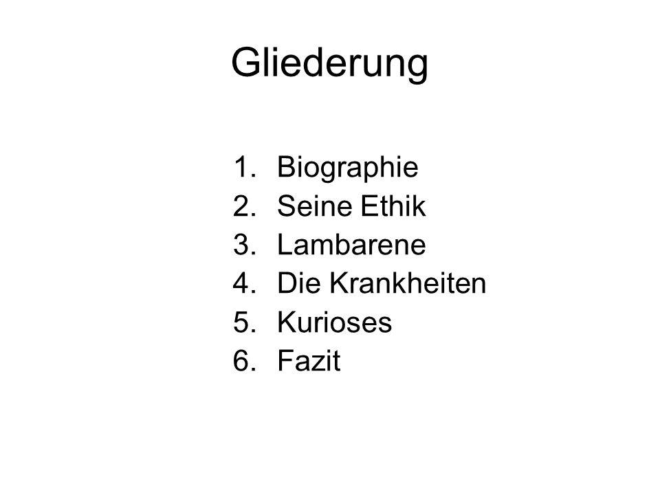Gliederung 1.Biographie 2.Seine Ethik 3.Lambarene 4.Die Krankheiten 5.Kurioses 6.Fazit