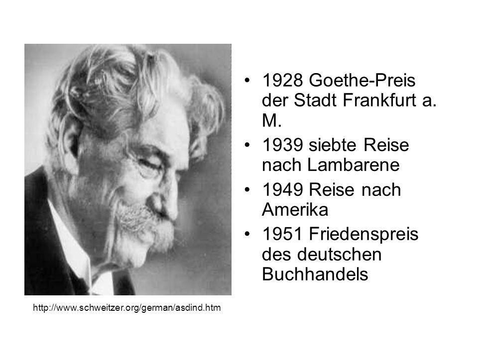 1928 Goethe-Preis der Stadt Frankfurt a. M. 1939 siebte Reise nach Lambarene 1949 Reise nach Amerika 1951 Friedenspreis des deutschen Buchhandels http