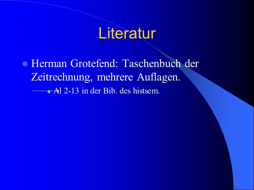 Literatur Herman Grotefend: Taschenbuch der Zeitrechnung, mehrere Auflagen. Al 2-13 in der Bib. des histsem.