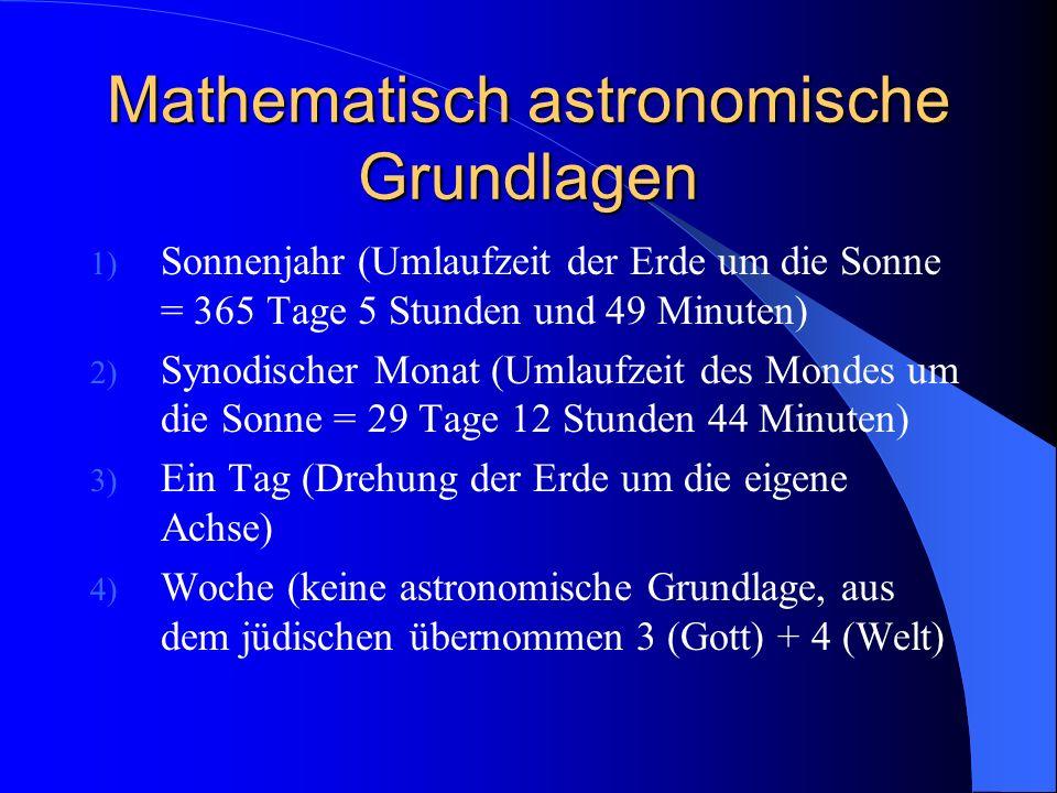 Mathematisch astronomische Grundlagen 1) Sonnenjahr (Umlaufzeit der Erde um die Sonne = 365 Tage 5 Stunden und 49 Minuten) 2) Synodischer Monat (Umlau