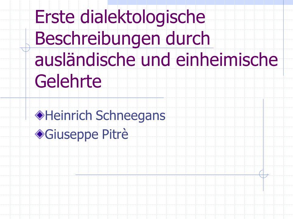 Erste dialektologische Beschreibungen durch ausländische und einheimische Gelehrte Heinrich Schneegans Giuseppe Pitrè