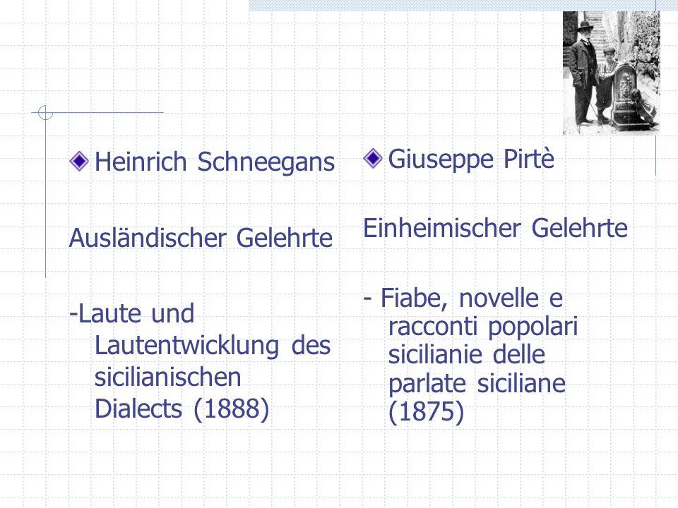 Heinrich Schneegans Ausländischer Gelehrte -Laute und Lautentwicklung des sicilianischen Dialects (1888) Giuseppe Pirtè Einheimischer Gelehrte - Fiabe, novelle e racconti popolari sicilianie delle parlate siciliane (1875)