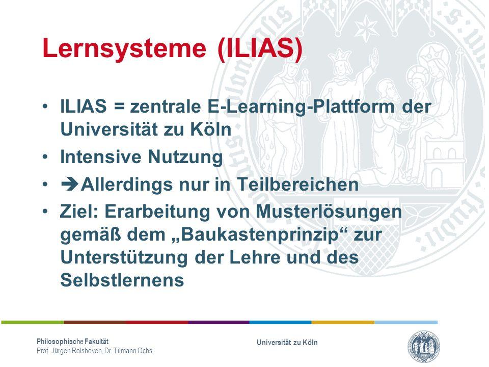 Lernsysteme (ILIAS) ILIAS = zentrale E-Learning-Plattform der Universität zu Köln Intensive Nutzung Allerdings nur in Teilbereichen Ziel: Erarbeitung von Musterlösungen gemäß dem Baukastenprinzip zur Unterstützung der Lehre und des Selbstlernens Philosophische Fakultät Prof.