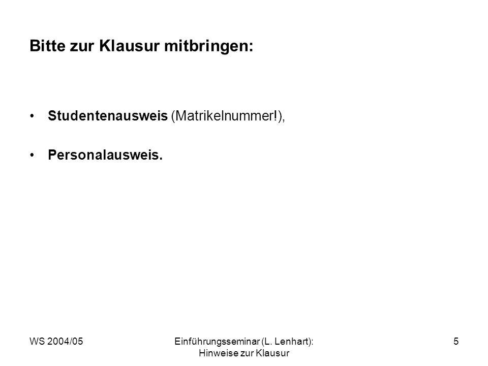 WS 2004/05Einführungsseminar (L. Lenhart): Hinweise zur Klausur 5 Bitte zur Klausur mitbringen: Studentenausweis (Matrikelnummer!), Personalausweis.