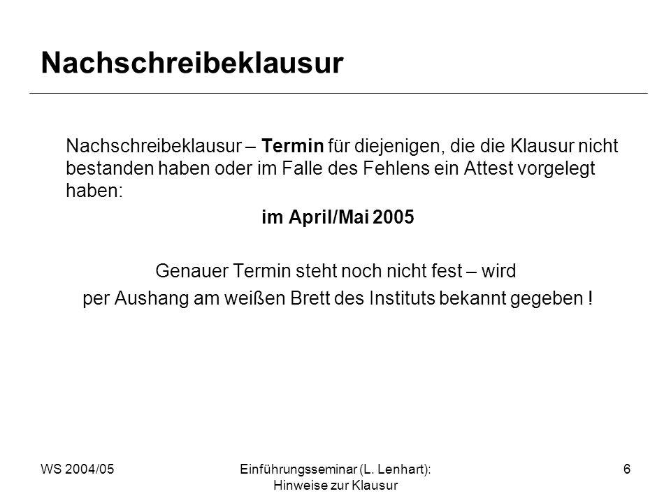 WS 2004/05Einführungsseminar (L. Lenhart): Hinweise zur Klausur 6 Nachschreibeklausur Nachschreibeklausur – Termin für diejenigen, die die Klausur nic