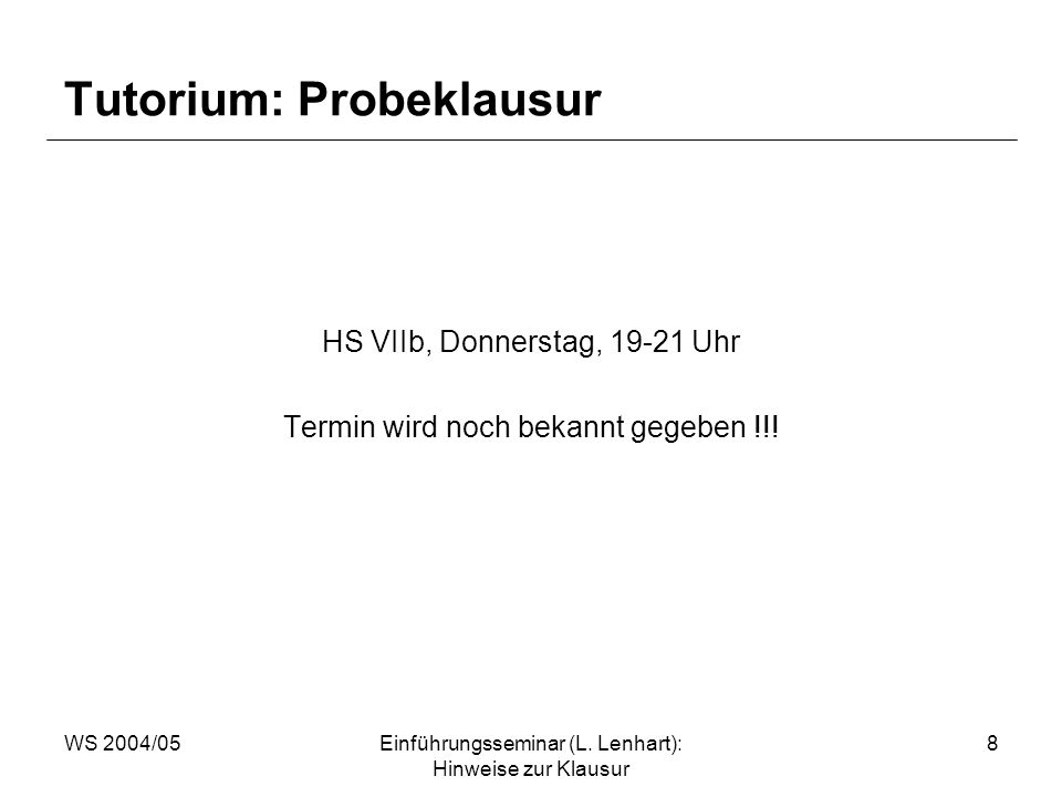 WS 2004/05Einführungsseminar (L. Lenhart): Hinweise zur Klausur 8 Tutorium: Probeklausur HS VIIb, Donnerstag, 19-21 Uhr Termin wird noch bekannt gegeb