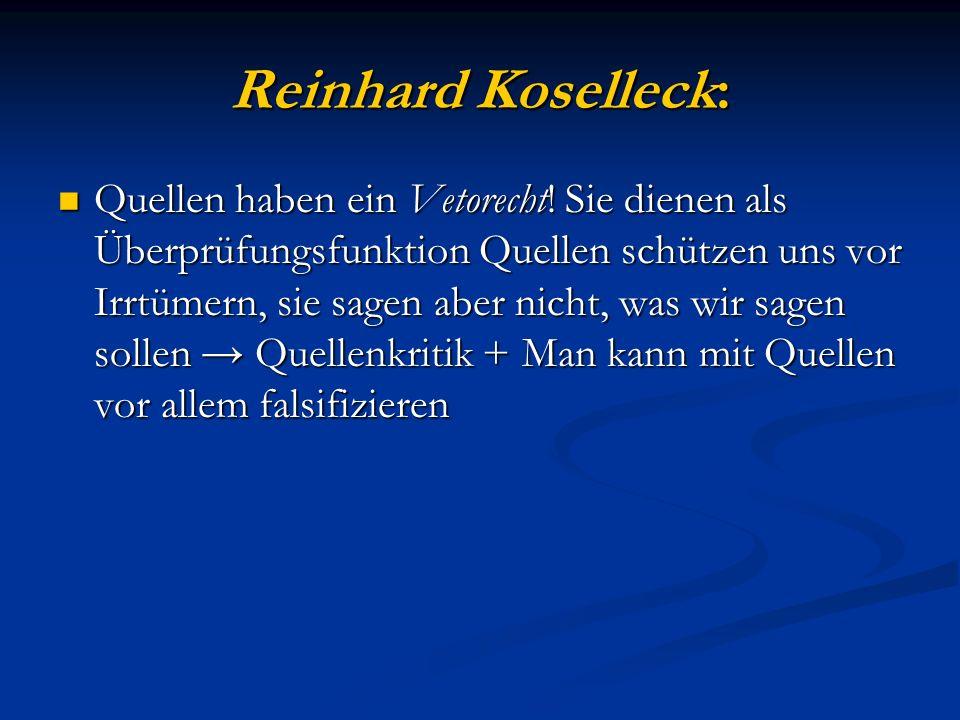 Reinhard Koselleck: Quellen haben ein Vetorecht! Sie dienen als Überprüfungsfunktion Quellen schützen uns vor Irrtümern, sie sagen aber nicht, was wir