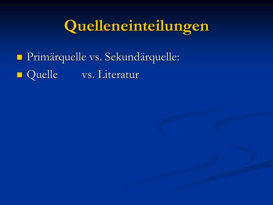 Quelleneinteilungen Primärquelle vs. Sekundärquelle: Primärquelle vs. Sekundärquelle: Quelle vs. Literatur Quelle vs. Literatur