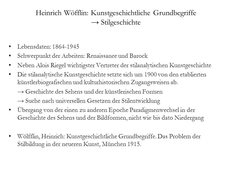 Heinrich Wöfflin: Kunstgeschichtliche Grundbegriffe Stilgeschichte Lebensdaten: 1864-1945 Schwerpunkt der Arbeiten: Renaissance und Barock Neben Alois