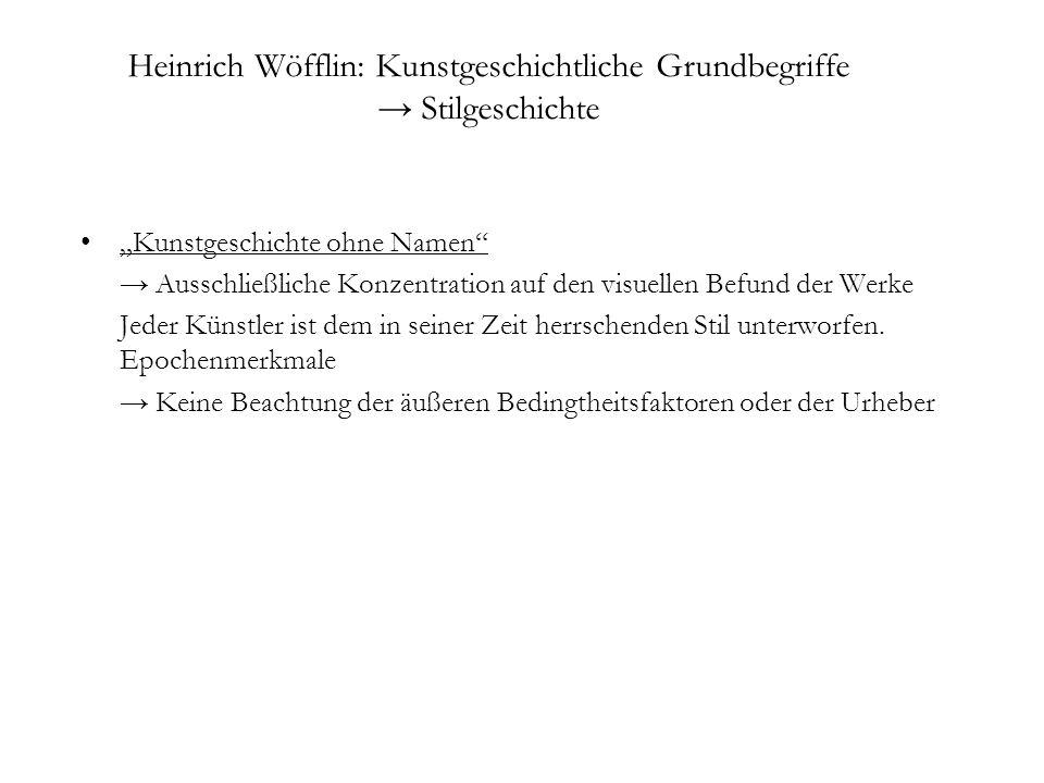 Heinrich Wöfflin: Kunstgeschichtliche Grundbegriffe Stilgeschichte Kunstgeschichte ohne Namen Ausschließliche Konzentration auf den visuellen Befund d