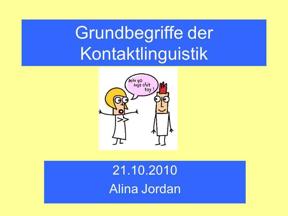 Grundbegriffe der Kontaktlinguistik 21.10.2010 Alina Jordan