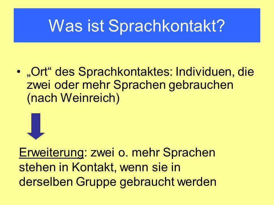 Was ist Sprachkontakt? Ort des Sprachkontaktes: Individuen, die zwei oder mehr Sprachen gebrauchen (nach Weinreich) Erweiterung: zwei o. mehr Sprachen