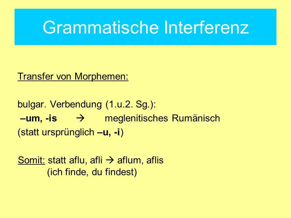 Grammatische Interferenz Transfer von Morphemen: bulgar. Verbendung (1.u.2. Sg.): –um, -is meglenitisches Rumänisch (statt ursprünglich –u, -i) Somit: