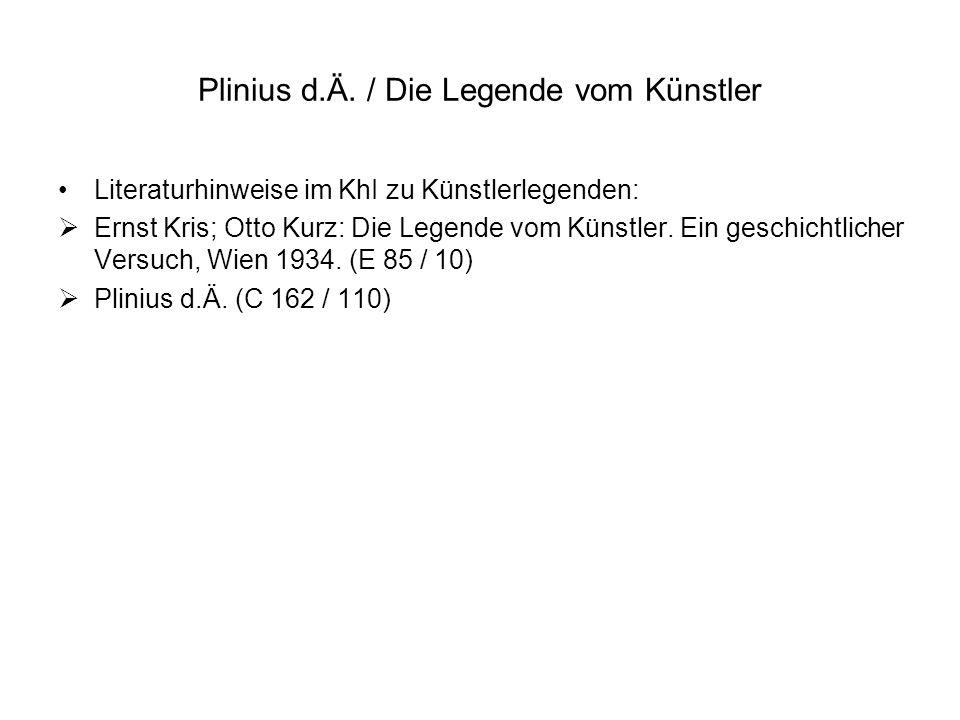 Plinius d.Ä. / Die Legende vom Künstler Literaturhinweise im KhI zu Künstlerlegenden: Ernst Kris; Otto Kurz: Die Legende vom Künstler. Ein geschichtli